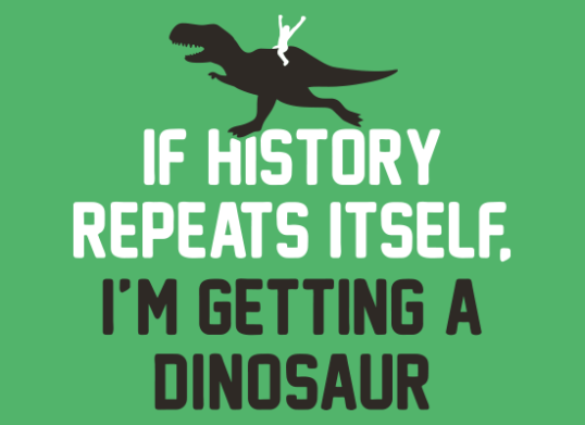 if-history-repeats-itself-im-getting-a-dinosaur